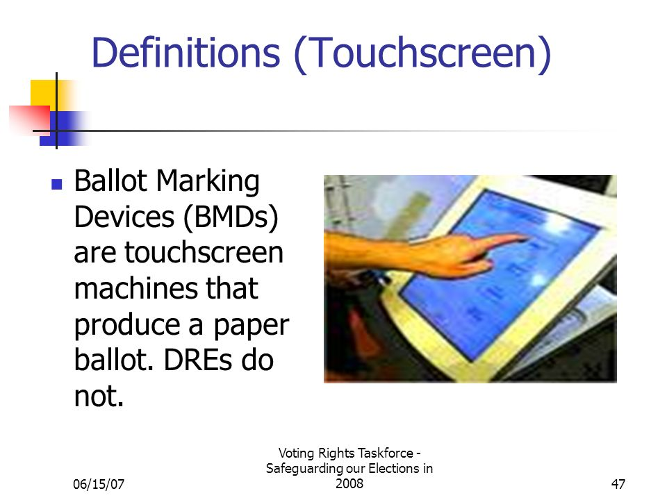 06/15/07 Voting Rights Taskforce - Safeguarding our Elections in 200847 Definitions (Touchscreen) Ballot Marking Devices (BMDs) are touchscreen machines that produce a paper ballot.