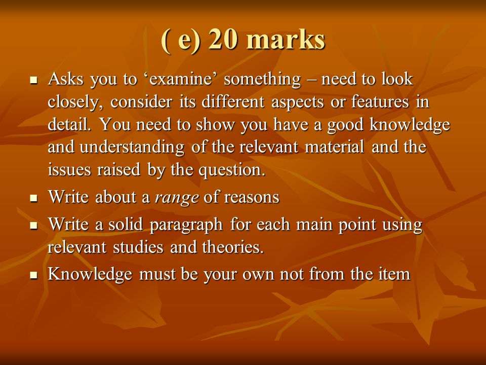 ( e) 20 marks Asks you to examine something – need to look closely, consider its different aspects or features in detail. You need to show you have a