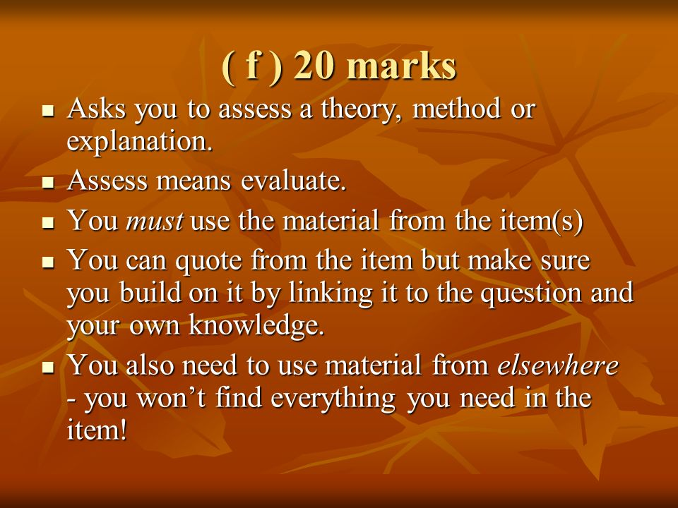 ( f ) 20 marks Asks you to assess a theory, method or explanation. Asks you to assess a theory, method or explanation. Assess means evaluate. Assess m