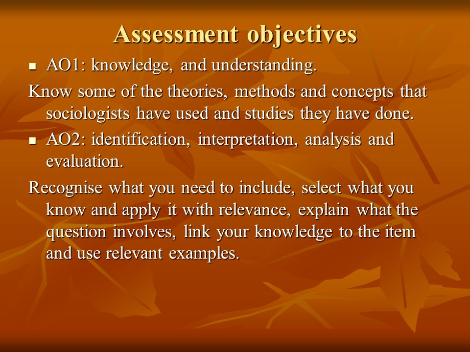 Assessment objectives AO1: knowledge, and understanding. AO1: knowledge, and understanding. Know some of the theories, methods and concepts that socio