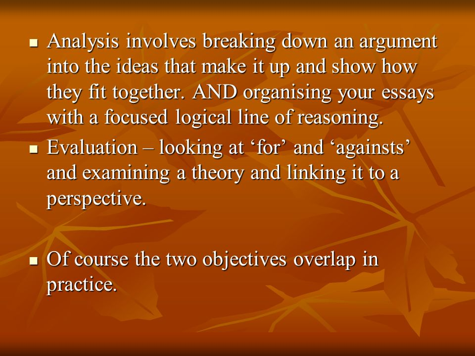 Analysis involves breaking down an argument into the ideas that make it up and show how they fit together. AND organising your essays with a focused l