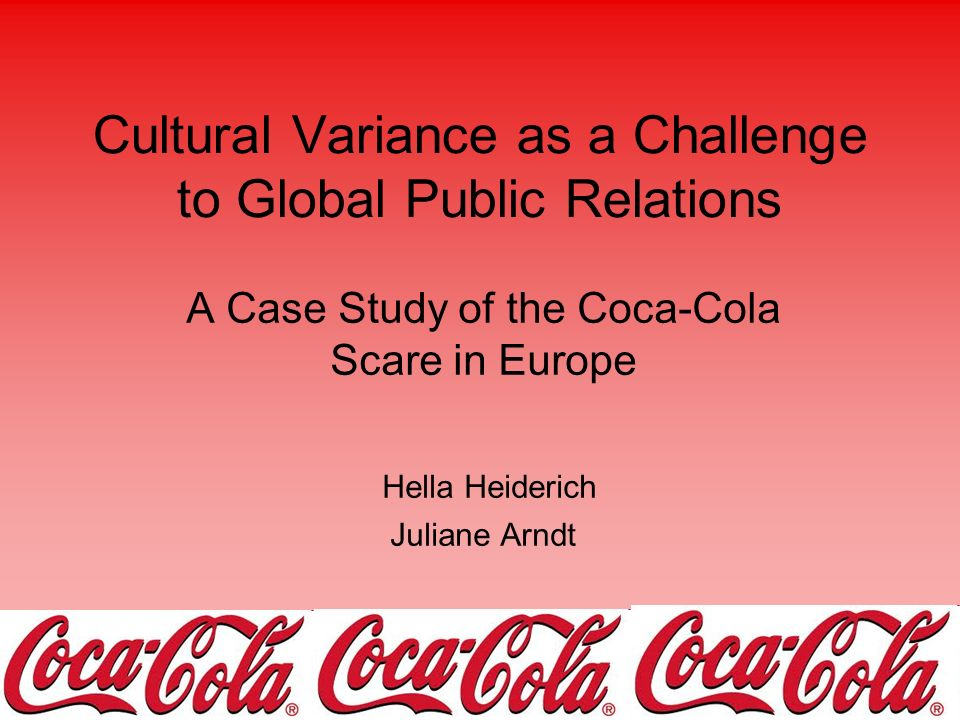 Cultural Variance as a Challenge to Global Public Relations A Case Study of the Coca-Cola Scare in Europe Hella Heiderich Juliane Arndt