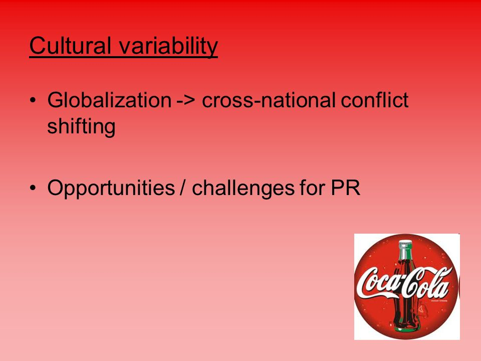Cultural variability Globalization -> cross-national conflict shifting Opportunities / challenges for PR