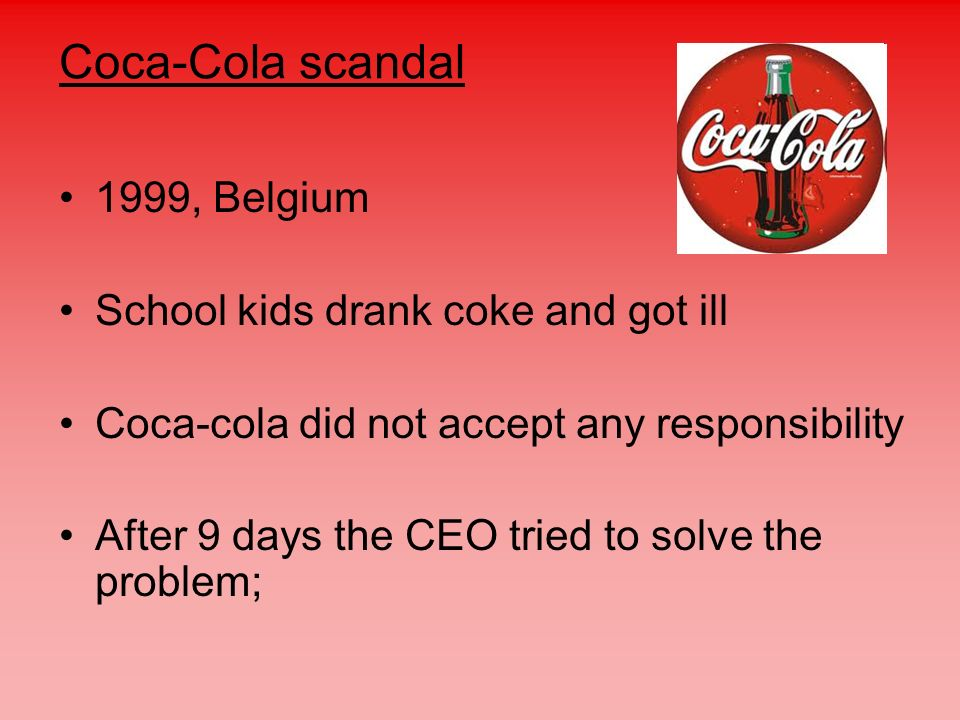 Coca-Cola scandal 1999, Belgium School kids drank coke and got ill Coca-cola did not accept any responsibility After 9 days the CEO tried to solve the