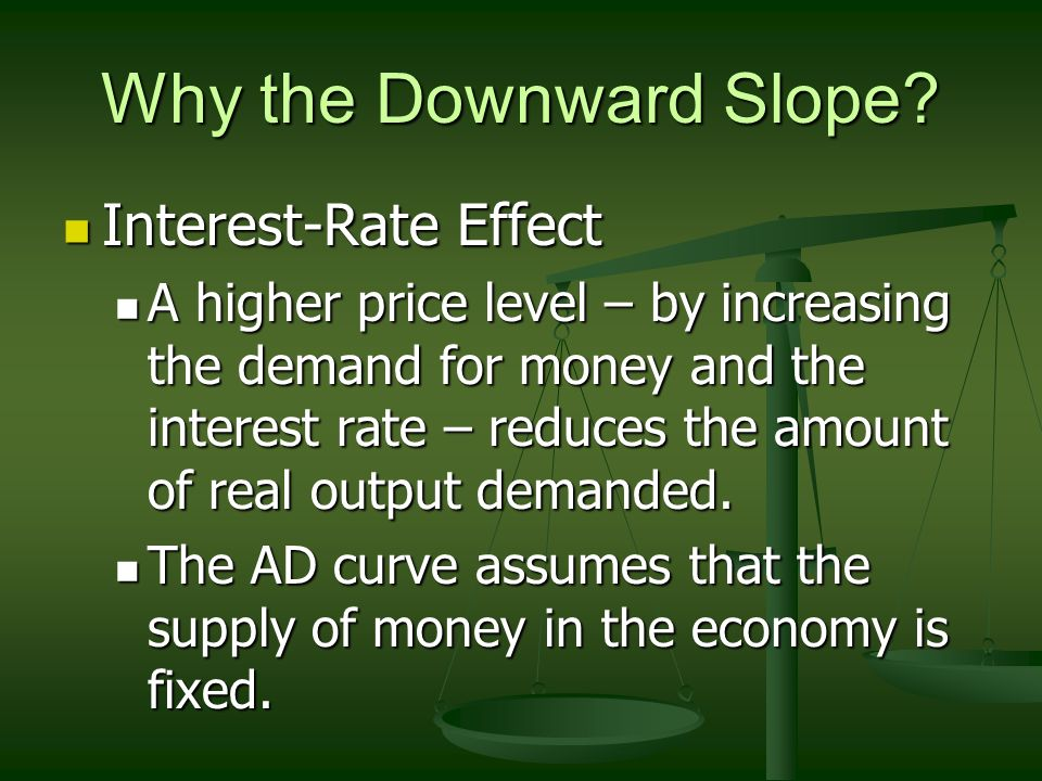 Why the Downward Slope? Real-Balances Effect / Wealth Effect Real-Balances Effect / Wealth Effect A higher price level will reduce the real value or p