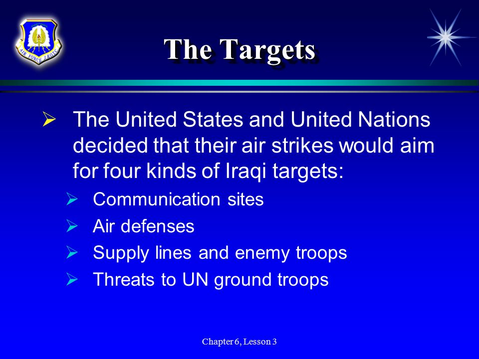 Chapter 6, Lesson 3 The Targets The United States and United Nations decided that their air strikes would aim for four kinds of Iraqi targets: Communi