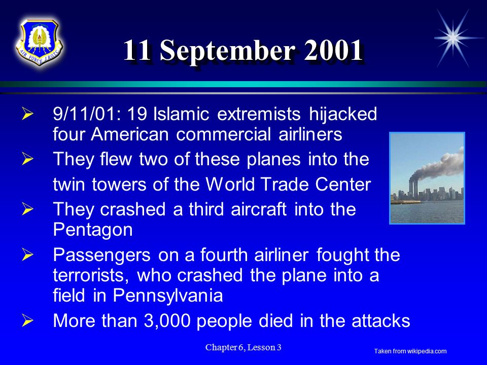 Chapter 6, Lesson 3 11 September 2001 9/11/01: 19 Islamic extremists hijacked four American commercial airliners They flew two of these planes into th