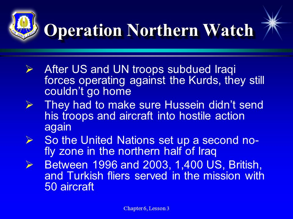 Chapter 6, Lesson 3 Operation Northern Watch Operation Northern Watch After US and UN troops subdued Iraqi forces operating against the Kurds, they st