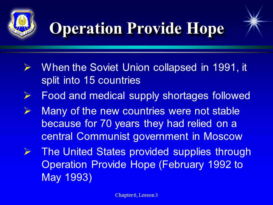 Chapter 6, Lesson 3 Operation Provide Hope When the Soviet Union collapsed in 1991, it split into 15 countries Food and medical supply shortages follo