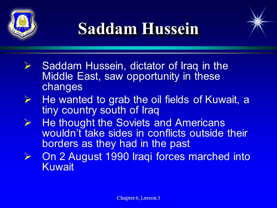 Chapter 6, Lesson 3 Saddam Hussein Saddam Hussein, dictator of Iraq in the Middle East, saw opportunity in these changes He wanted to grab the oil fie
