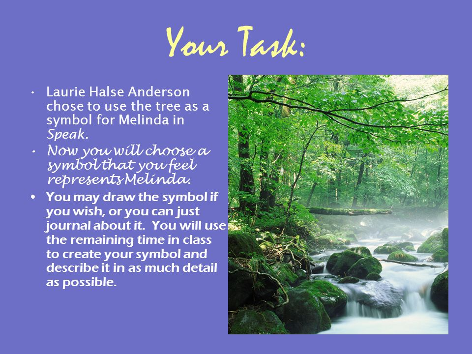 Your Task: Laurie Halse Anderson chose to use the tree as a symbol for Melinda in Speak. Now you will choose a symbol that you feel represents Melinda