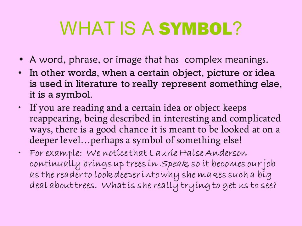 WHAT IS A SYMBOL ? A word, phrase, or image that has complex meanings. In other words, when a certain object, picture or idea is used in literature to