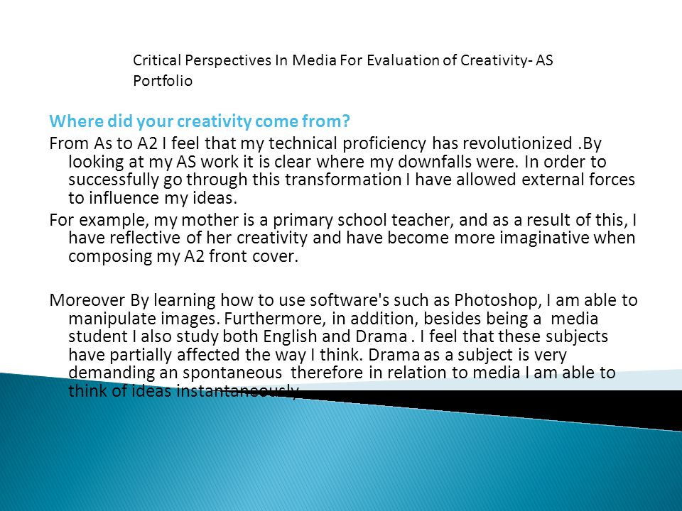 Where did your creativity come from? From As to A2 I feel that my technical proficiency has revolutionized.By looking at my AS work it is clear where