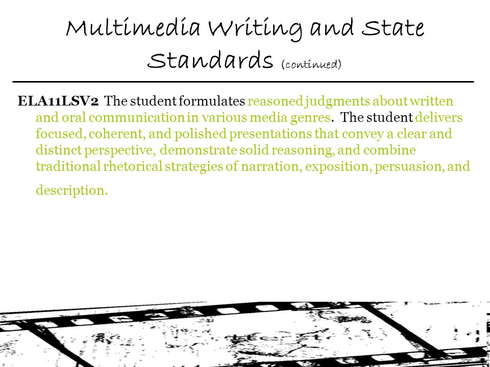 Multimedia Writing and State Standards (continued) ELA11LSV2 The student formulates reasoned judgments about written and oral communication in various media genres.