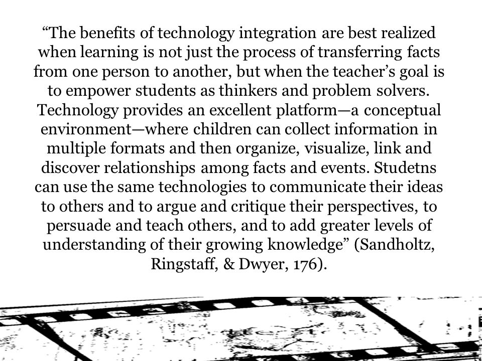 The benefits of technology integration are best realized when learning is not just the process of transferring facts from one person to another, but when the teachers goal is to empower students as thinkers and problem solvers.