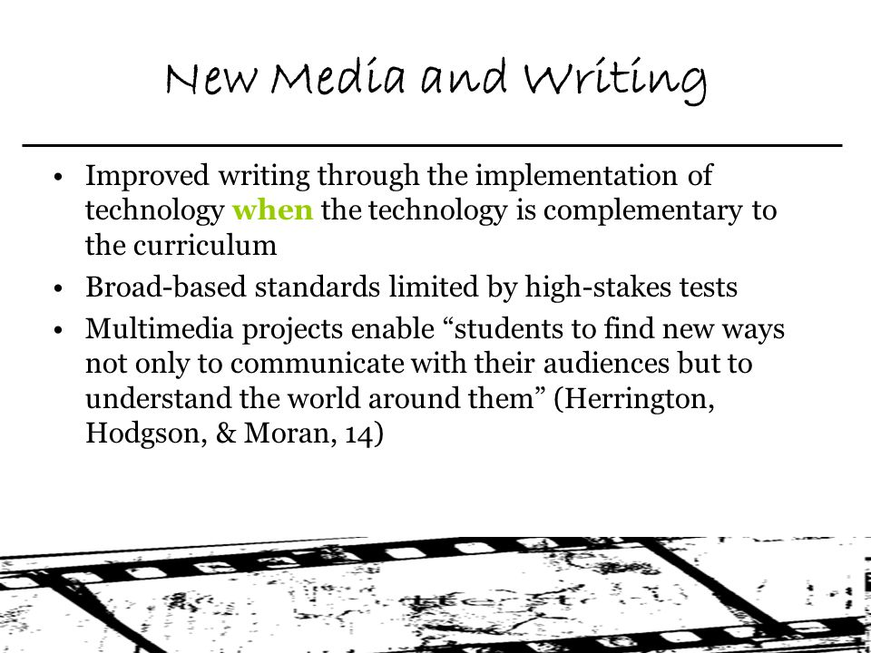 New Media and Writing Improved writing through the implementation of technology when the technology is complementary to the curriculum Broad-based standards limited by high-stakes tests Multimedia projects enable students to find new ways not only to communicate with their audiences but to understand the world around them (Herrington, Hodgson, & Moran, 14)