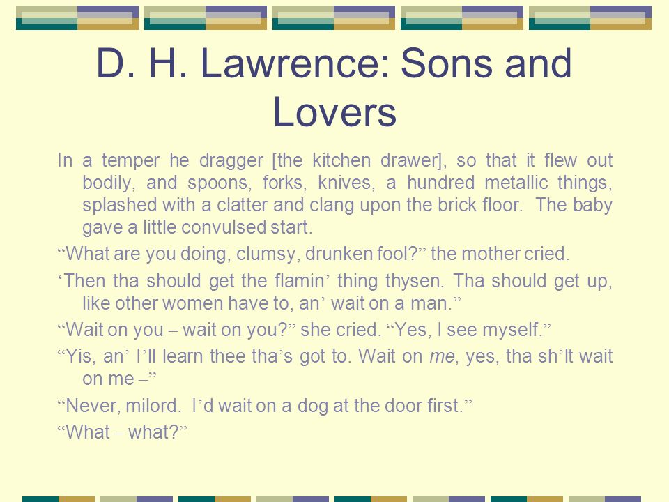 D. H. Lawrence: Sons and Lovers In a temper he dragger [the kitchen drawer], so that it flew out bodily, and spoons, forks, knives, a hundred metallic