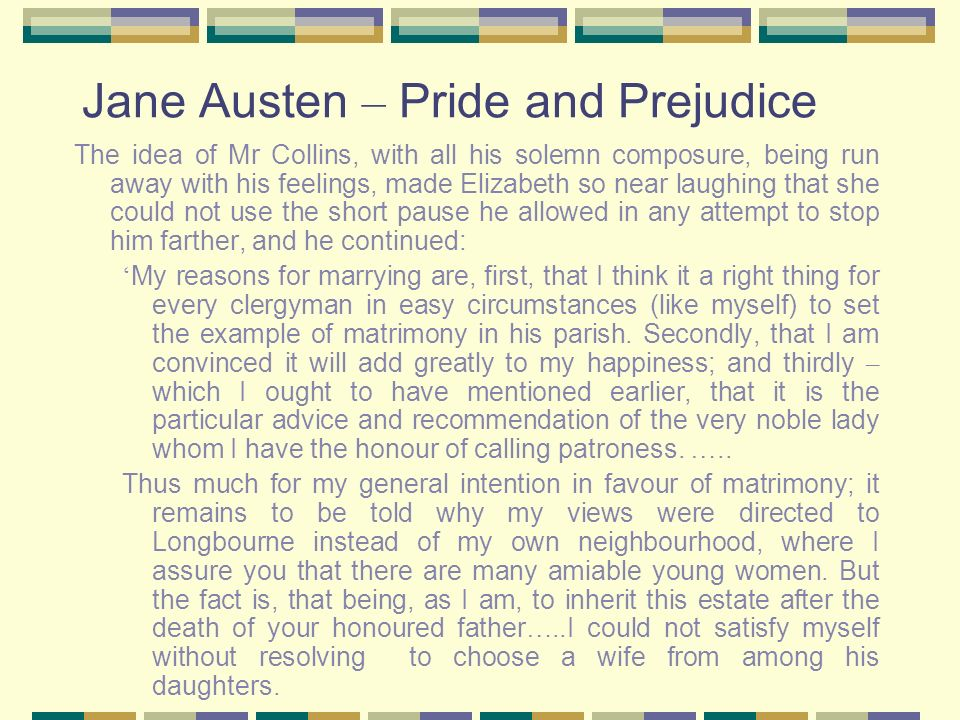 Jane Austen – Pride and Prejudice The idea of Mr Collins, with all his solemn composure, being run away with his feelings, made Elizabeth so near laug