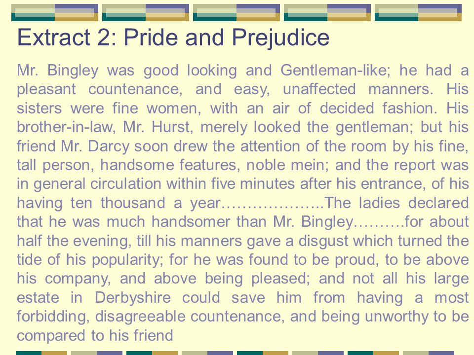 Extract 2: Pride and Prejudice Mr. Bingley was good looking and Gentleman-like; he had a pleasant countenance, and easy, unaffected manners. His siste
