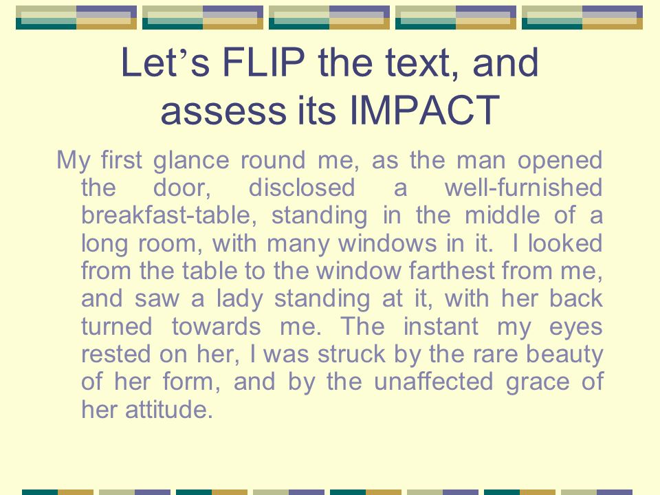 Let s FLIP the text, and assess its IMPACT My first glance round me, as the man opened the door, disclosed a well-furnished breakfast-table, standing