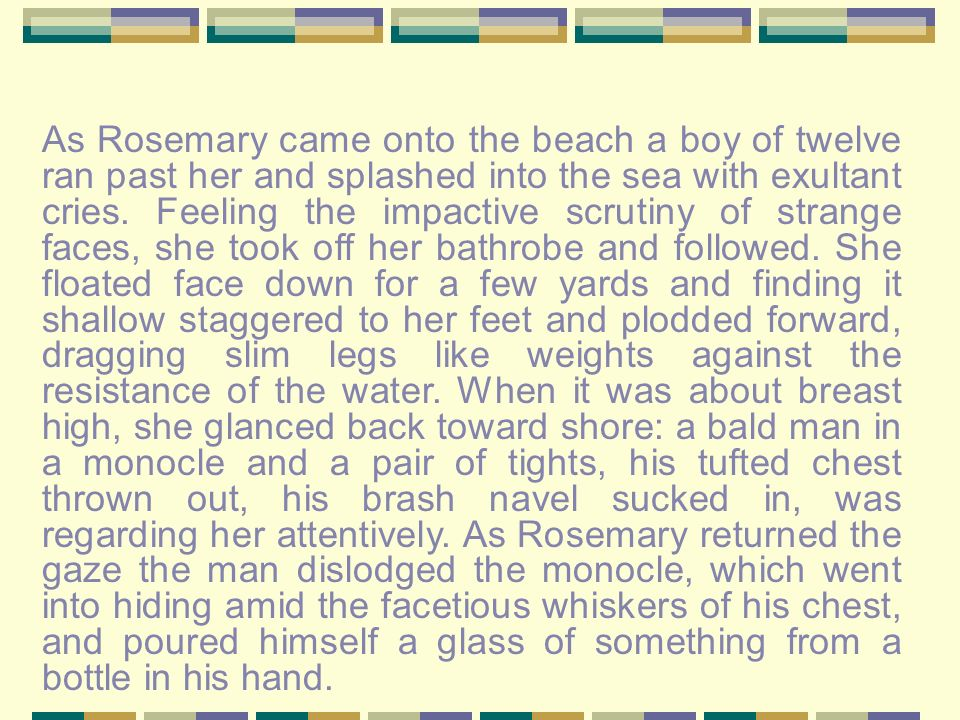 As Rosemary came onto the beach a boy of twelve ran past her and splashed into the sea with exultant cries. Feeling the impactive scrutiny of strange