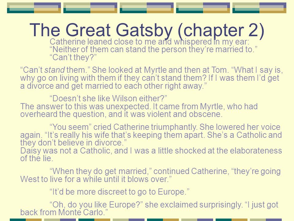 The Great Gatsby (chapter 2) Catherine leaned close to me and whispered in my ear: Neither of them can stand the person theyre married to. Cant they?