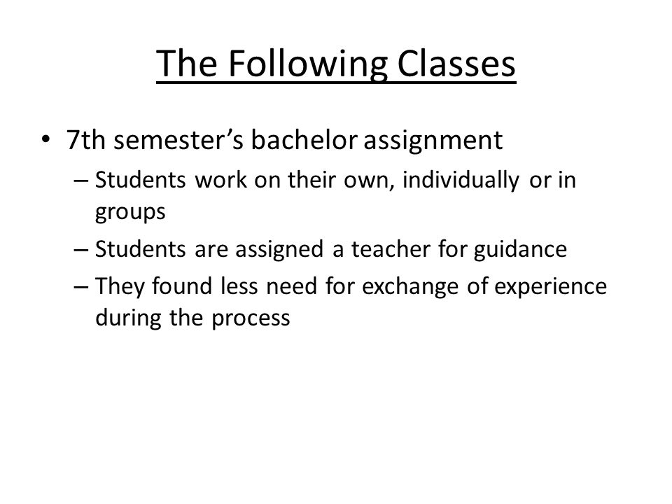 The Following Classes 7th semesters bachelor assignment – Students work on their own, individually or in groups – Students are assigned a teacher for guidance – They found less need for exchange of experience during the process