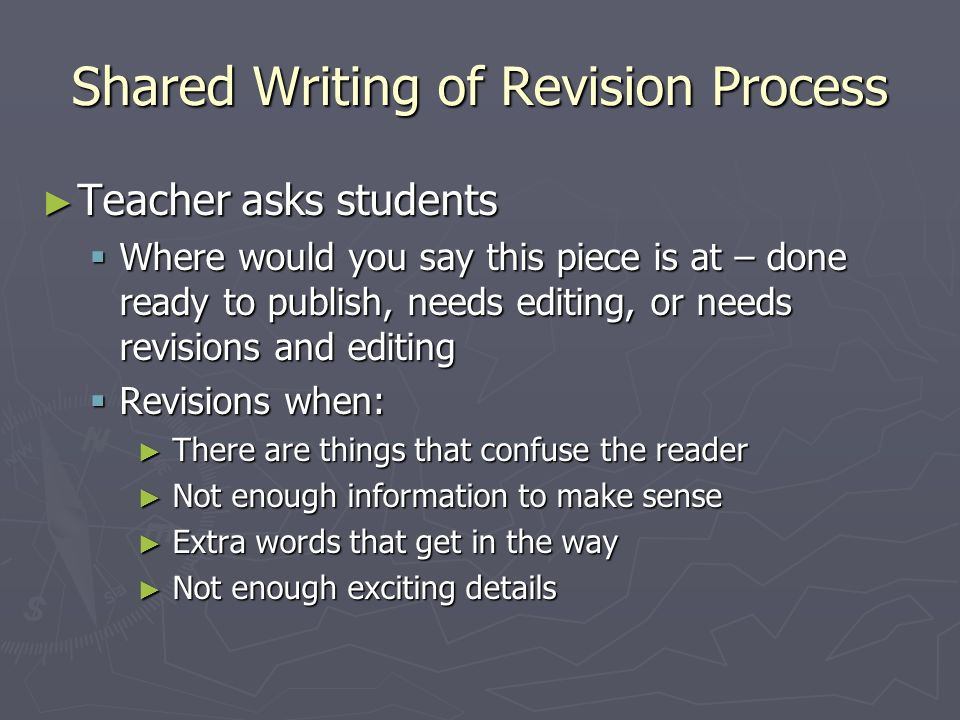 Shared Writing of Revision Process Teacher asks students Teacher asks students Where would you say this piece is at – done ready to publish, needs edi