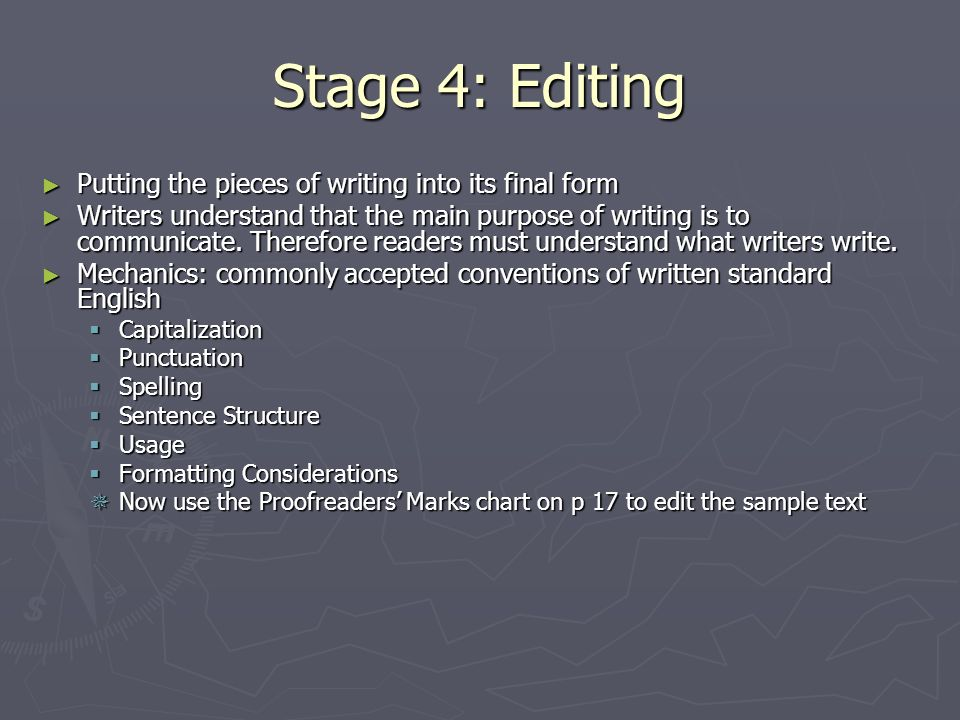Stage 4: Editing Putting the pieces of writing into its final form Putting the pieces of writing into its final form Writers understand that the main