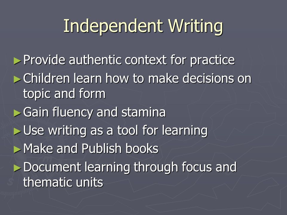 Independent Writing Provide authentic context for practice Provide authentic context for practice Children learn how to make decisions on topic and fo