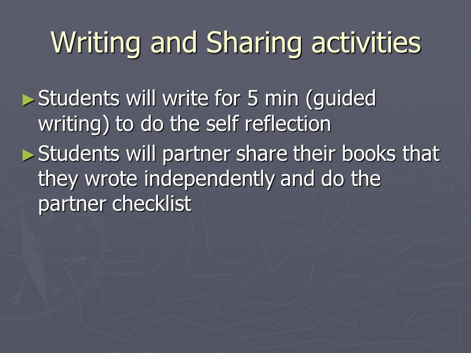 Writing and Sharing activities Students will write for 5 min (guided writing) to do the self reflection Students will write for 5 min (guided writing)
