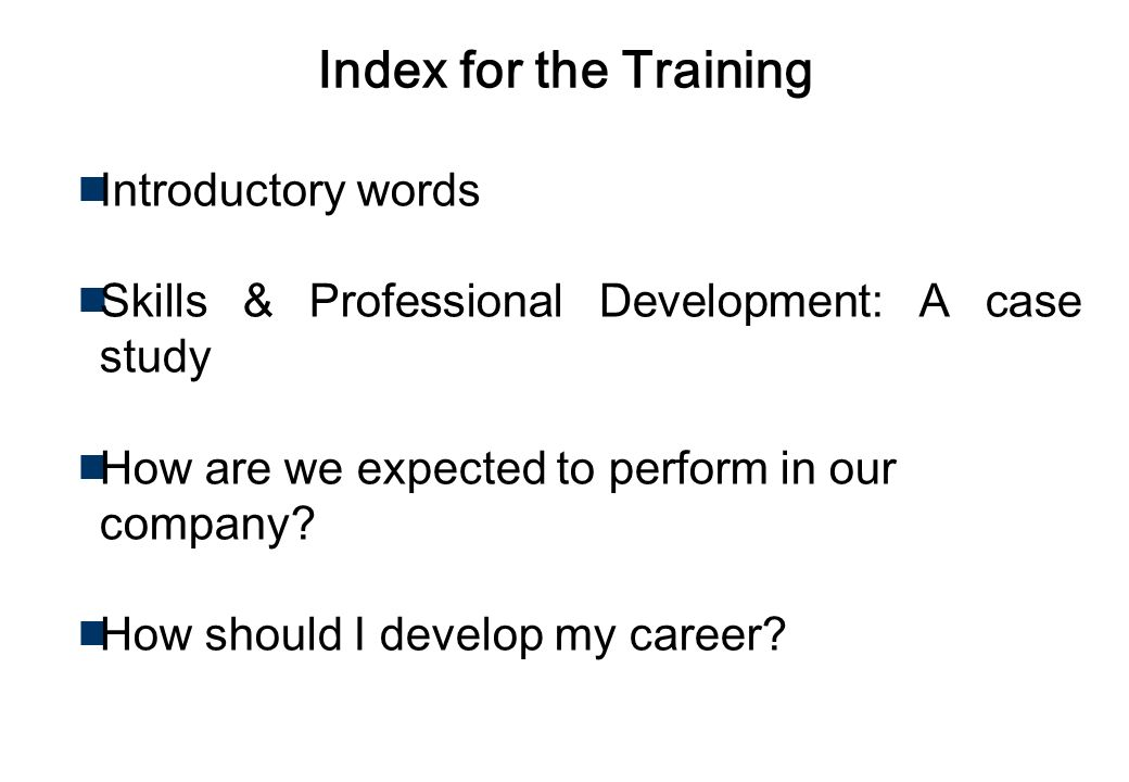 Index for the Training Introductory words Skills & Professional Development: A case study How are we expected to perform in our company.