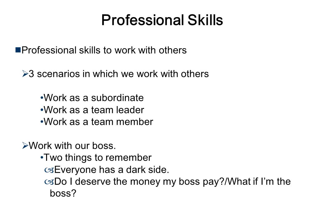 Professional Skills Professional skills to work with others 3 scenarios in which we work with others Work as a subordinate Work as a team leader Work as a team member Work with our boss.