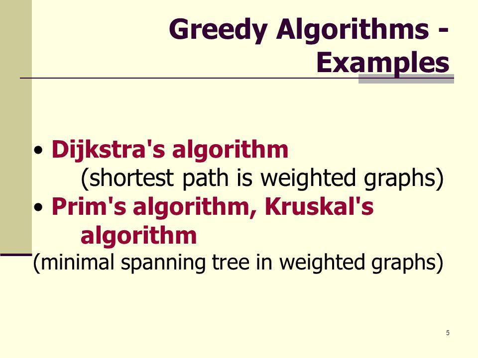 5 Greedy Algorithms - Examples Dijkstra's algorithm (shortest path is weighted graphs) Prim's algorithm, Kruskal's algorithm (minimal spanning tree in