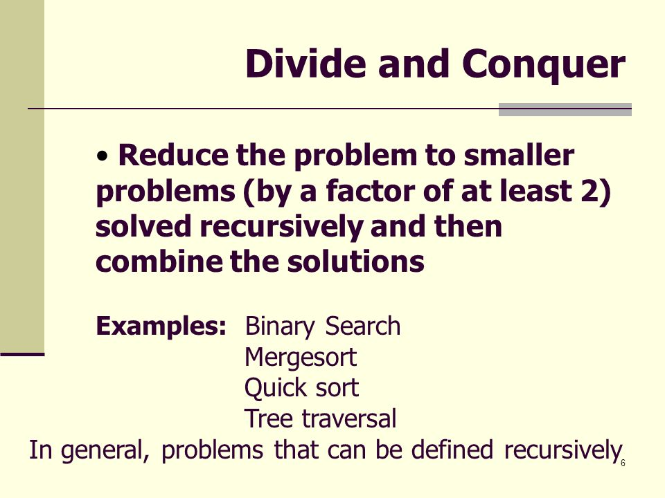 6 Divide and Conquer Reduce the problem to smaller problems (by a factor of at least 2) solved recursively and then combine the solutions Examples: Bi