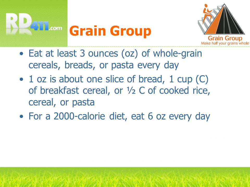 Grain Group Eat at least 3 ounces (oz) of whole-grain cereals, breads, or pasta every day 1 oz is about one slice of bread, 1 cup (C) of breakfast cer