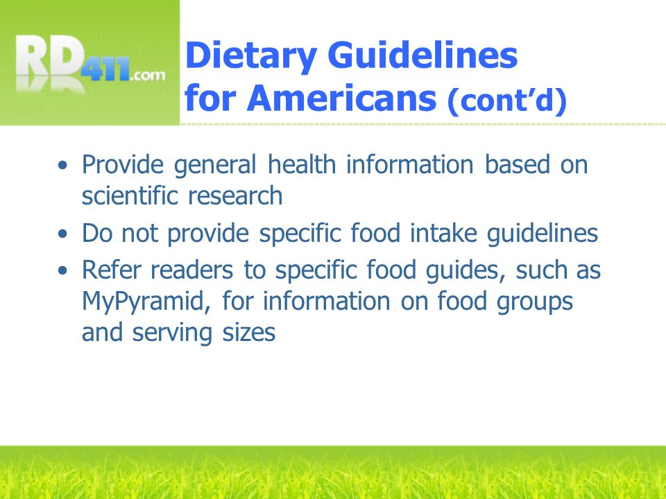 Dietary Guidelines for Americans (contd) Provide general health information based on scientific research Do not provide specific food intake guideline