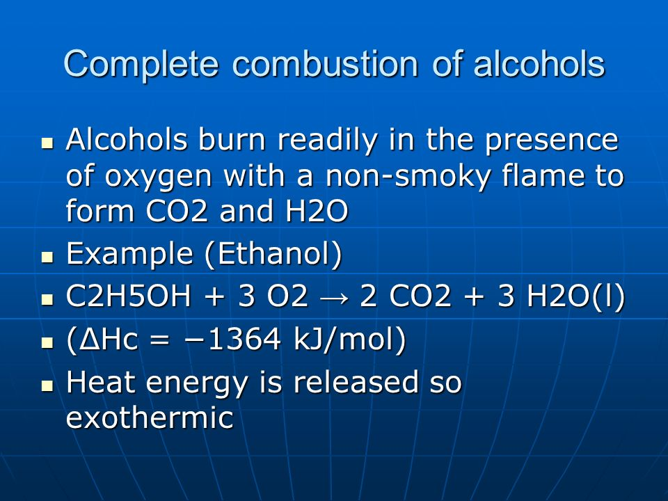 Complete combustion of alcohols Alcohols burn readily in the presence of oxygen with a non-smoky flame to form CO2 and H2O Alcohols burn readily in th