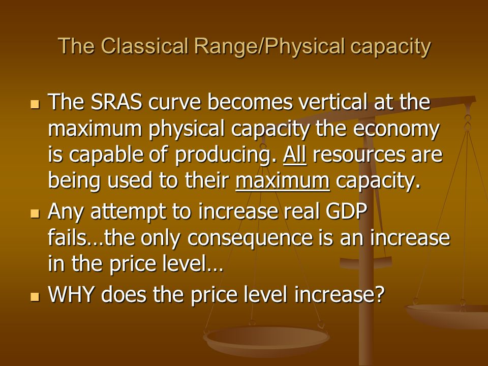 The Classical Range/Physical capacity The SRAS curve becomes vertical at the maximum physical capacity the economy is capable of producing.