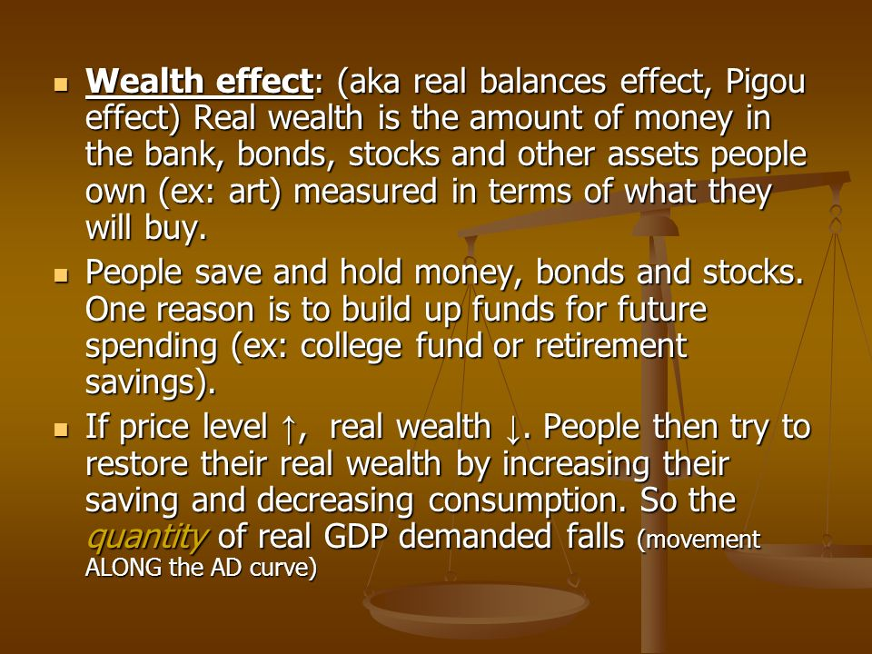 Wealth effect: (aka real balances effect, Pigou effect) Real wealth is the amount of money in the bank, bonds, stocks and other assets people own (ex: art) measured in terms of what they will buy.