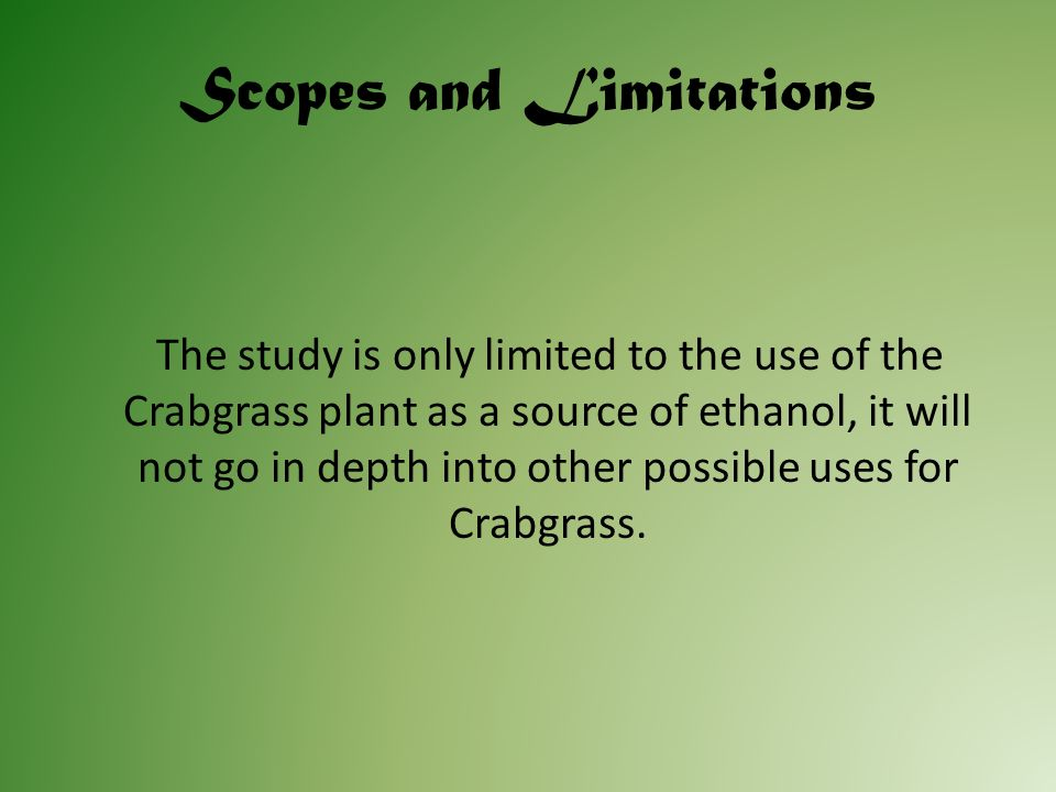 Scopes and Limitations The study is only limited to the use of the Crabgrass plant as a source of ethanol, it will not go in depth into other possible uses for Crabgrass.