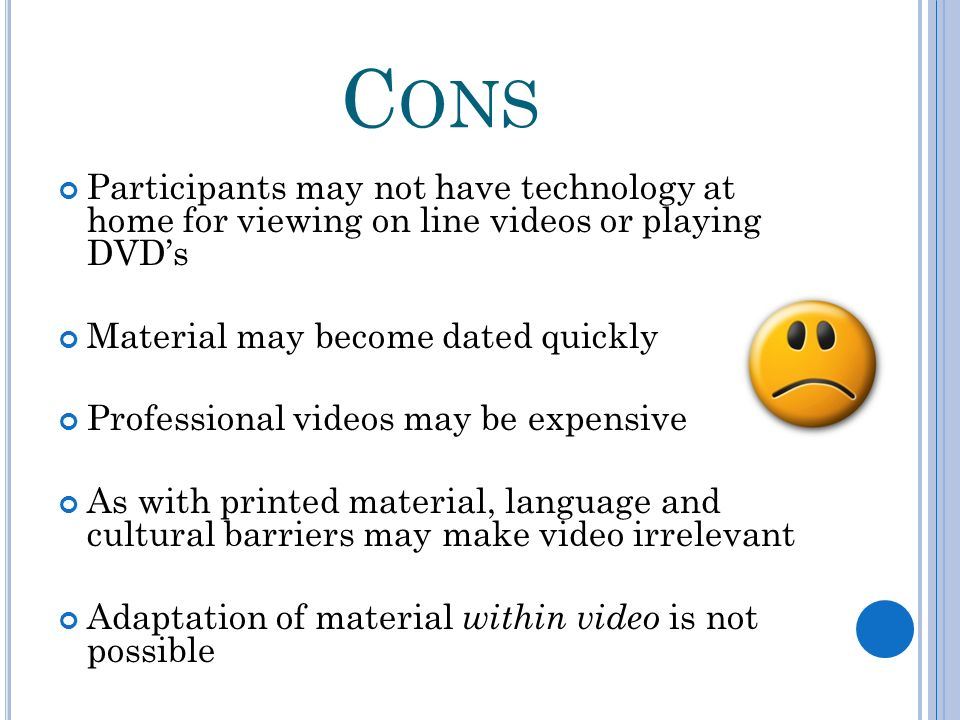C ONS Participants may not have technology at home for viewing on line videos or playing DVDs Material may become dated quickly Professional videos ma
