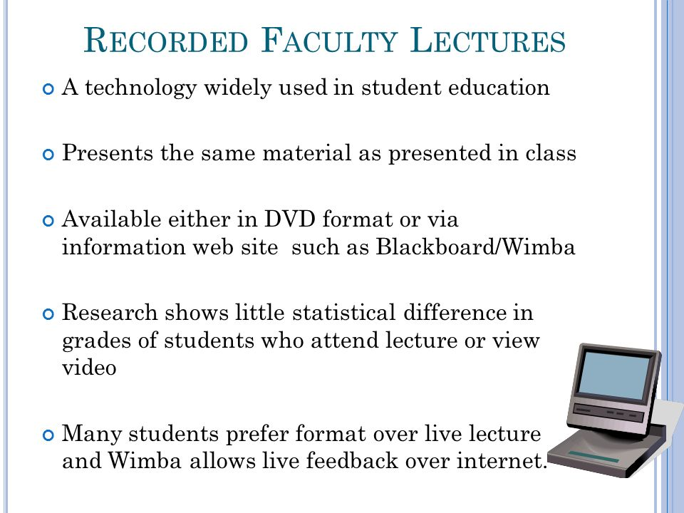 R ECORDED F ACULTY L ECTURES A technology widely used in student education Presents the same material as presented in class Available either in DVD fo
