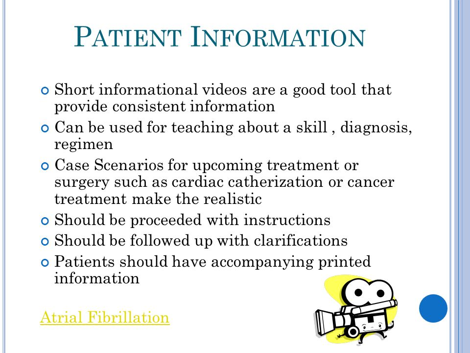 P ATIENT I NFORMATION Short informational videos are a good tool that provide consistent information Can be used for teaching about a skill, diagnosis