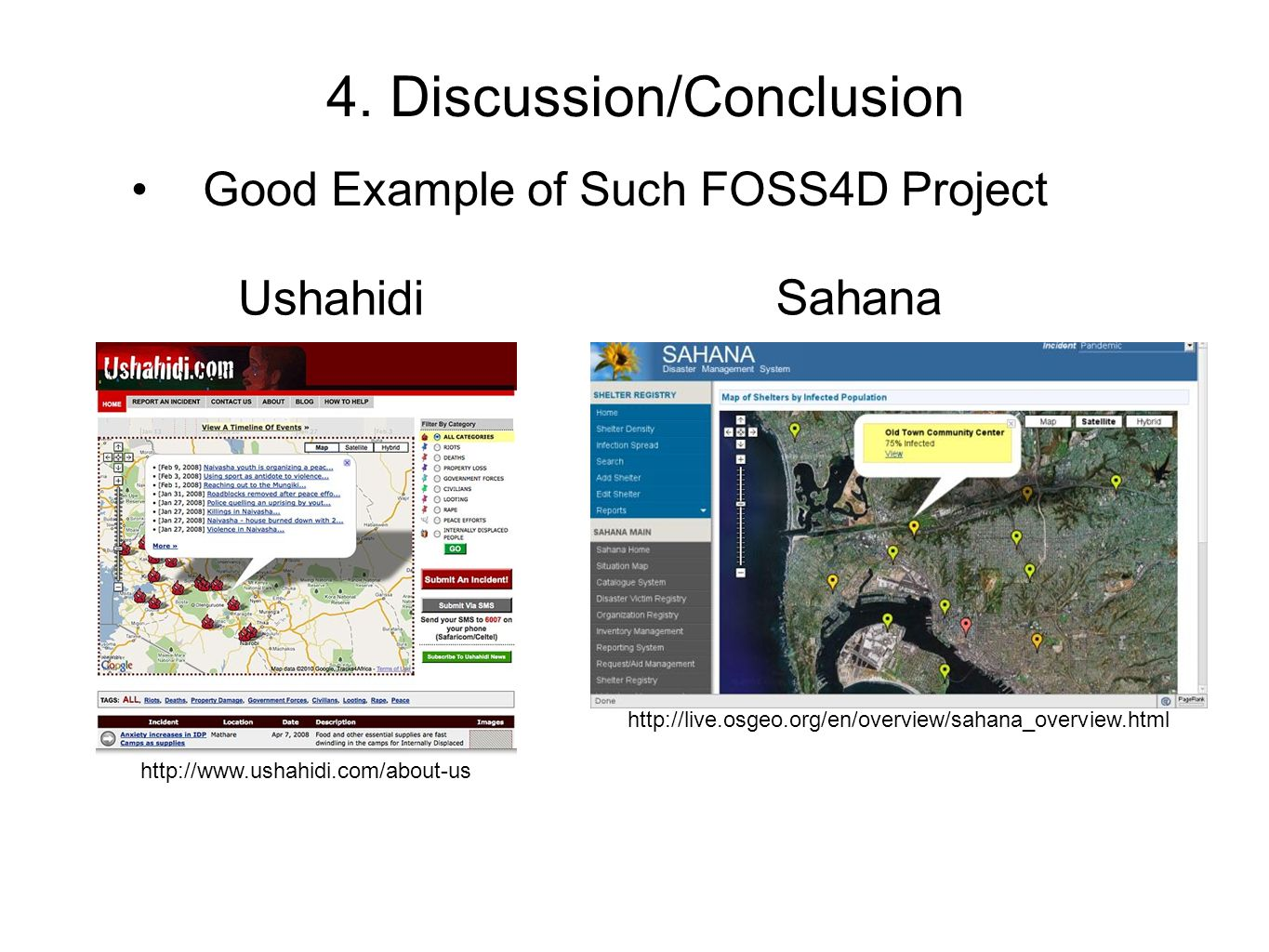 Ushahidi Sahana 4. Discussion/Conclusion Good Example of Such FOSS4D Project http://www.ushahidi.com/about-us http://live.osgeo.org/en/overview/sahana