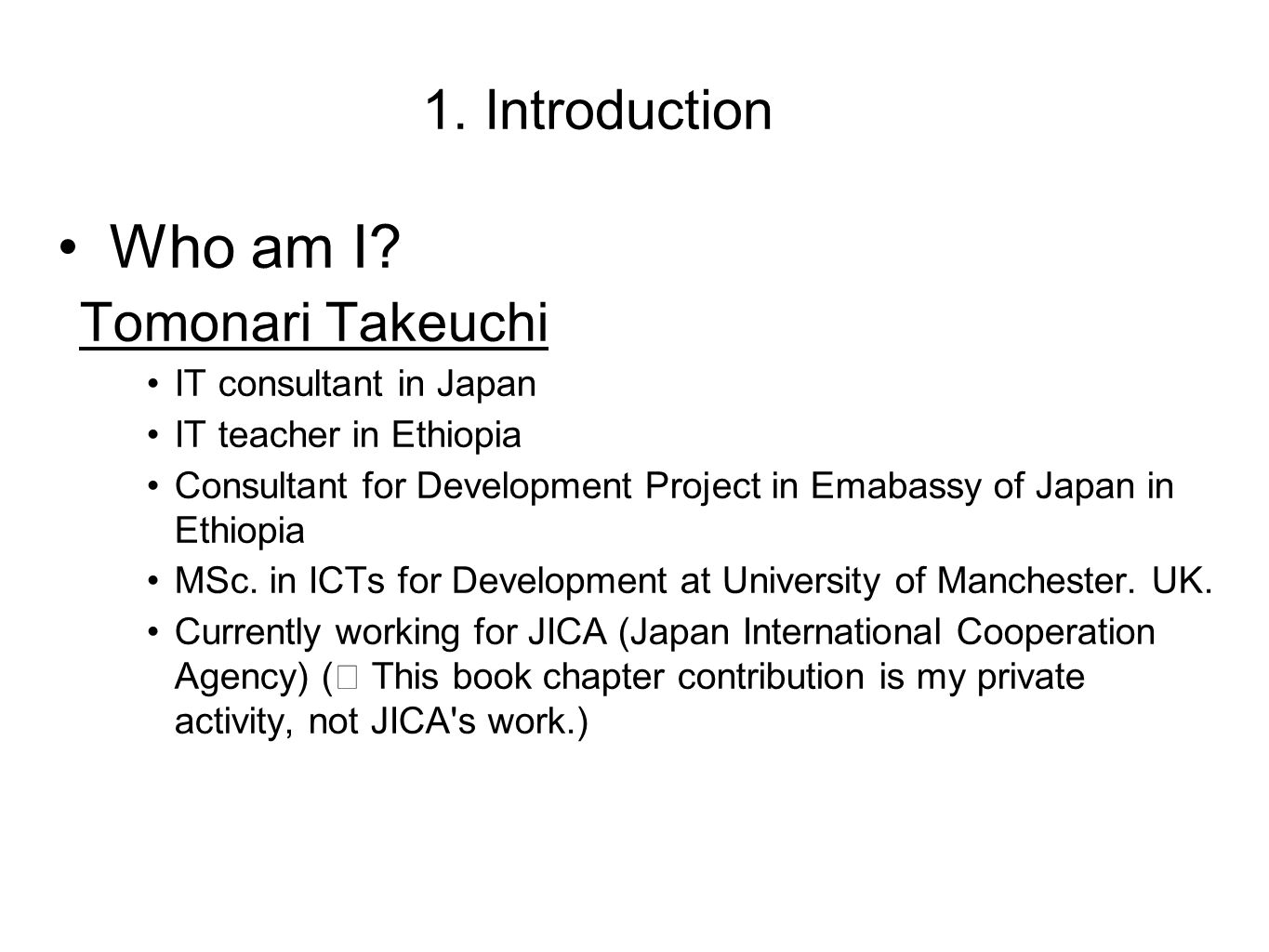 1. Introduction Who am I? Tomonari Takeuchi IT consultant in Japan IT teacher in Ethiopia Consultant for Development Project in Emabassy of Japan in E