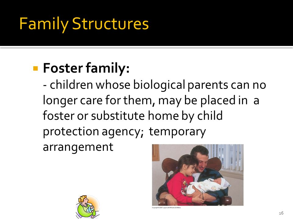 16 Family Structures family: Foster family: - children whose biological parents can no longer care for them, may be placed in a foster or substitute home by child protection agency; temporary arrangement