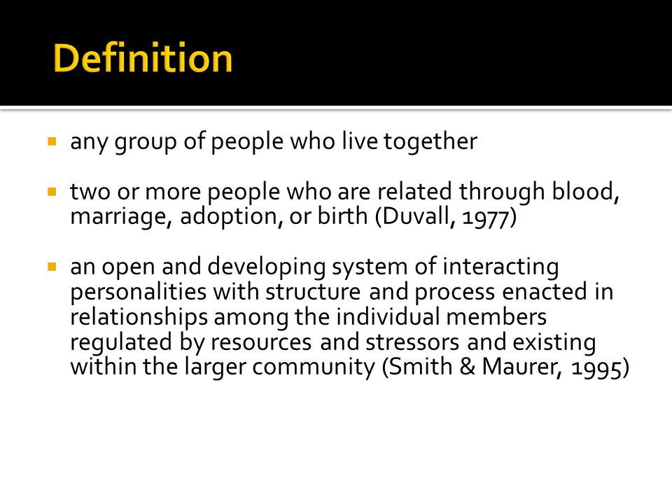 any group of people who live together two or more people who are related through blood, marriage, adoption, or birth (Duvall, 1977) an open and developing system of interacting personalities with structure and process enacted in relationships among the individual members regulated by resources and stressors and existing within the larger community (Smith & Maurer, 1995)