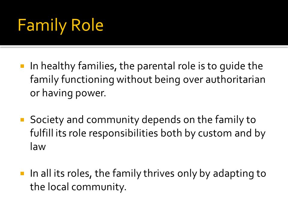 Family Role In healthy families, the parental role is to guide the family functioning without being over authoritarian or having power.