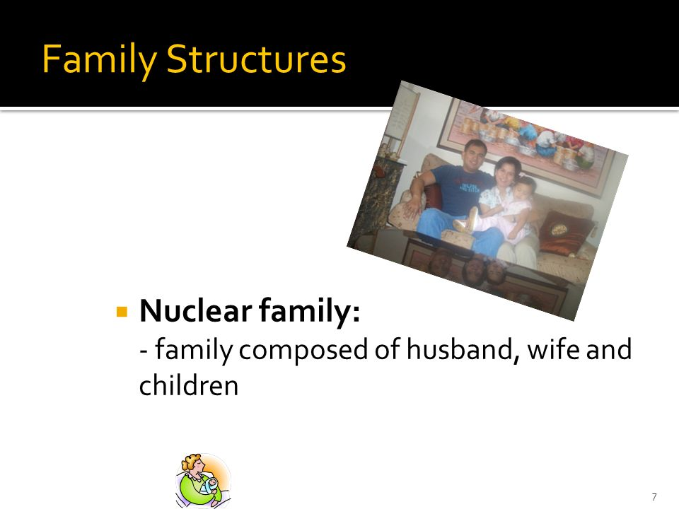 7 Family Structures Nuclear family: - family composed of husband, wife and children